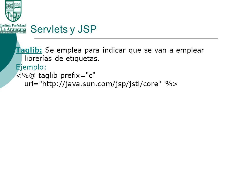 Servlets y JSP Taglib: Se emplea para indicar que se van a emplear librerías de etiquetas. Ejemplo: