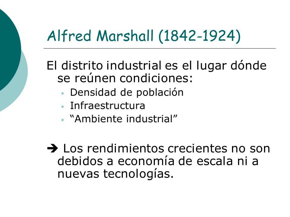 Alfred Marshall (1842-1924) El distrito industrial es el lugar dónde se reúnen condiciones: Densidad de población.