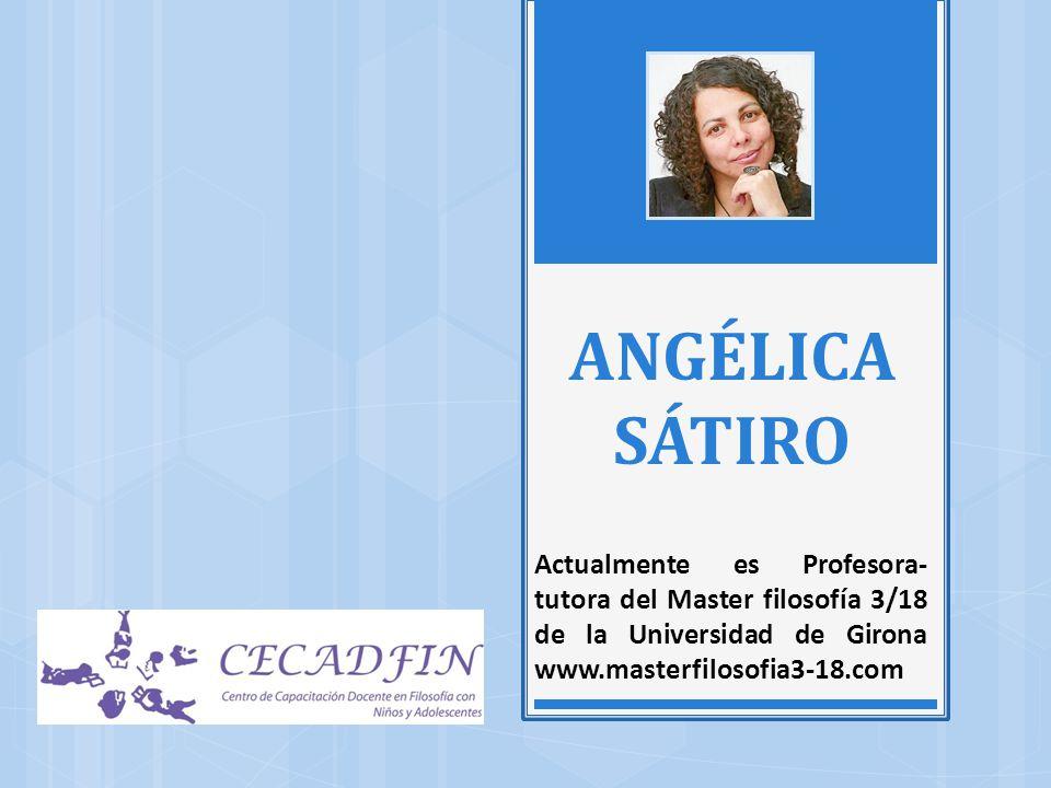 ANGÉLICA SÁTIRO Actualmente es Profesora-tutora del Master filosofía 3/18 de la Universidad de Girona www.masterfilosofia3-18.com.