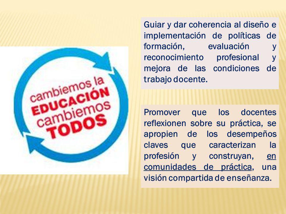 Guiar y dar coherencia al diseño e implementación de políticas de formación, evaluación y reconocimiento profesional y mejora de las condiciones de trabajo docente.
