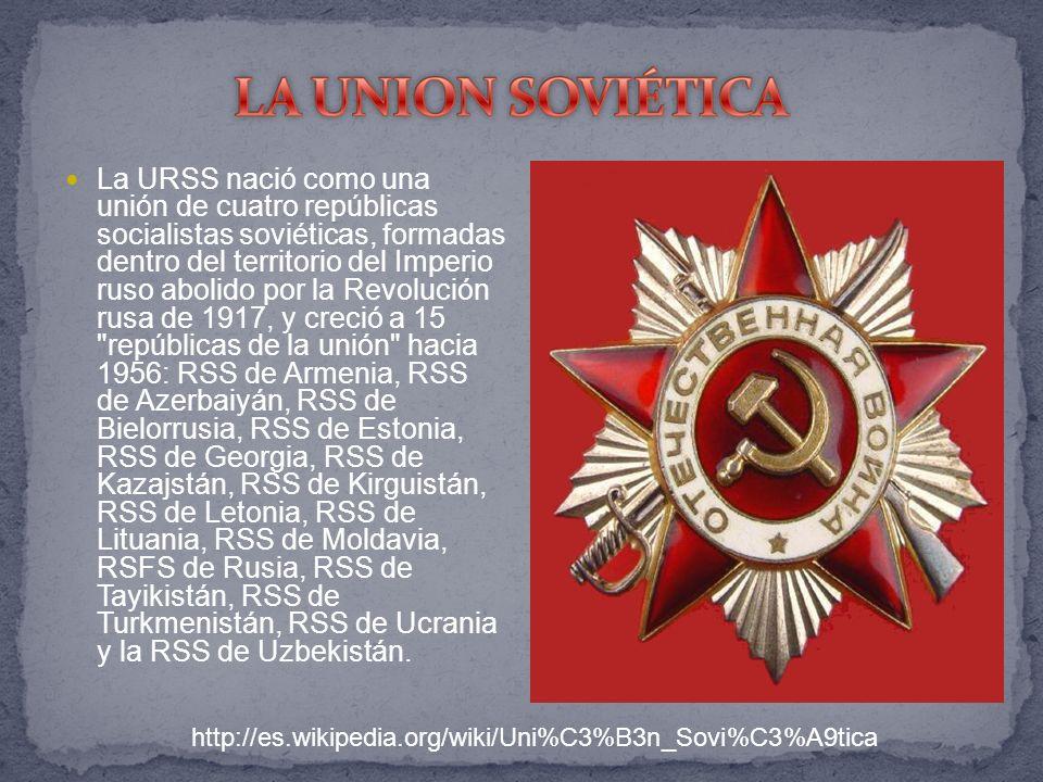 La URSS nació como una unión de cuatro repúblicas socialistas soviéticas, formadas dentro del territorio del Imperio ruso abolido por la Revolución rusa de 1917, y creció a 15 repúblicas de la unión hacia 1956: RSS de Armenia, RSS de Azerbaiyán, RSS de Bielorrusia, RSS de Estonia, RSS de Georgia, RSS de Kazajstán, RSS de Kirguistán, RSS de Letonia, RSS de Lituania, RSS de Moldavia, RSFS de Rusia, RSS de Tayikistán, RSS de Turkmenistán, RSS de Ucrania y la RSS de Uzbekistán.