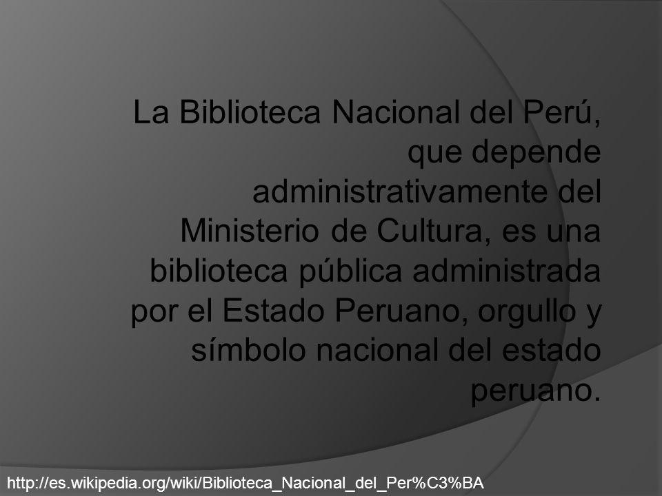 La Biblioteca Nacional del Perú, que depende administrativamente del Ministerio de Cultura, es una biblioteca pública administrada por el Estado Peruano, orgullo y símbolo nacional del estado peruano.