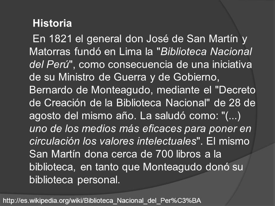 Historia En 1821 el general don José de San Martín y Matorras fundó en Lima la Biblioteca Nacional del Perú , como consecuencia de una iniciativa de su Ministro de Guerra y de Gobierno, Bernardo de Monteagudo, mediante el Decreto de Creación de la Biblioteca Nacional de 28 de agosto del mismo año. La saludó como: (...) uno de los medios más eficaces para poner en circulación los valores intelectuales . El mismo San Martín dona cerca de 700 libros a la biblioteca, en tanto que Monteagudo donó su biblioteca personal.
