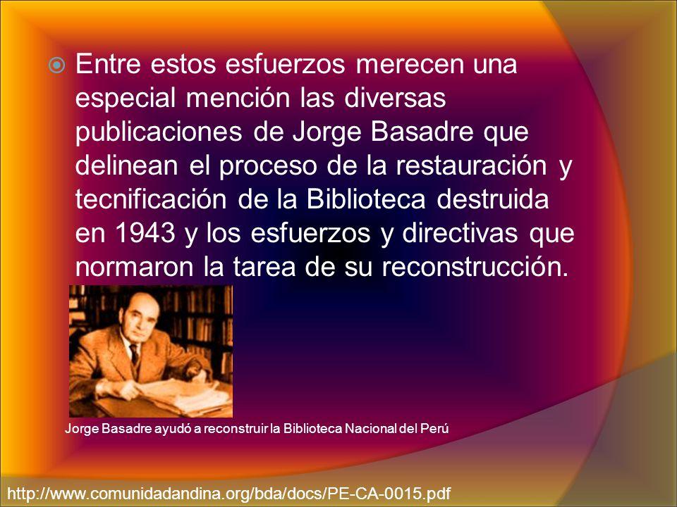 Entre estos esfuerzos merecen una especial mención las diversas publicaciones de Jorge Basadre que delinean el proceso de la restauración y tecnificación de la Biblioteca destruida en 1943 y los esfuerzos y directivas que normaron la tarea de su reconstrucción.
