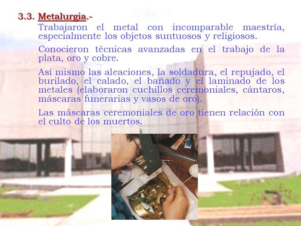 3.3. Metalurgia.- Trabajaron el metal con incomparable maestría, especialmente los objetos suntuosos y religiosos.
