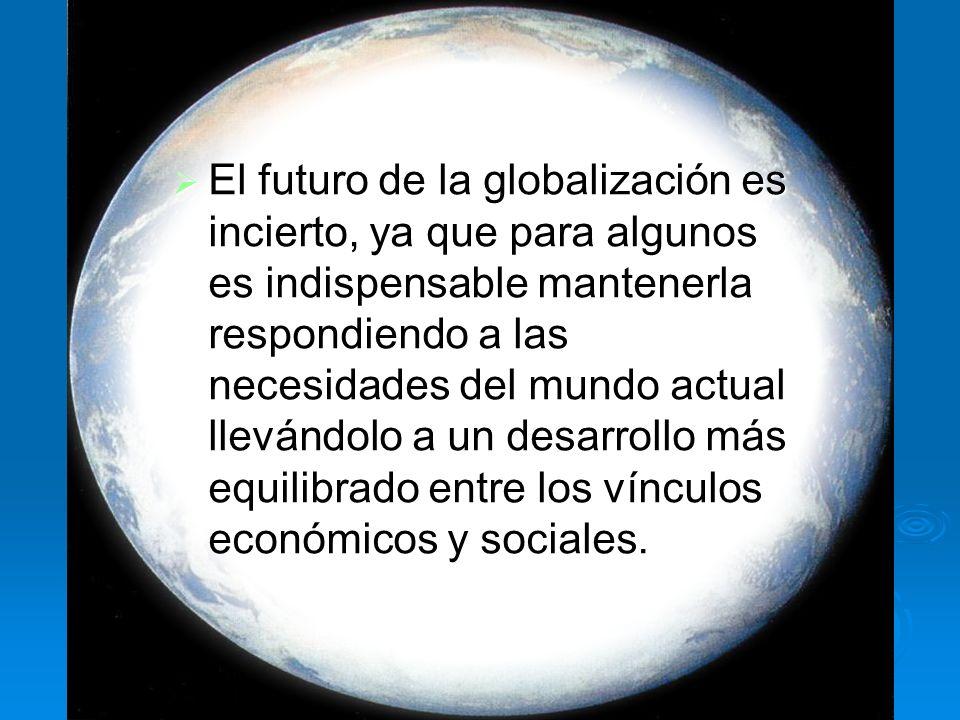 El futuro de la globalización es incierto, ya que para algunos es indispensable mantenerla respondiendo a las necesidades del mundo actual llevándolo a un desarrollo más equilibrado entre los vínculos económicos y sociales.