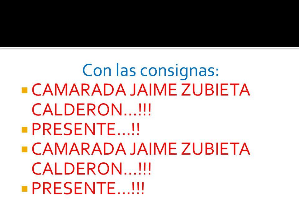 Con las consignas: CAMARADA JAIME ZUBIETA CALDERON…!!! PRESENTE…!! PRESENTE…!!!