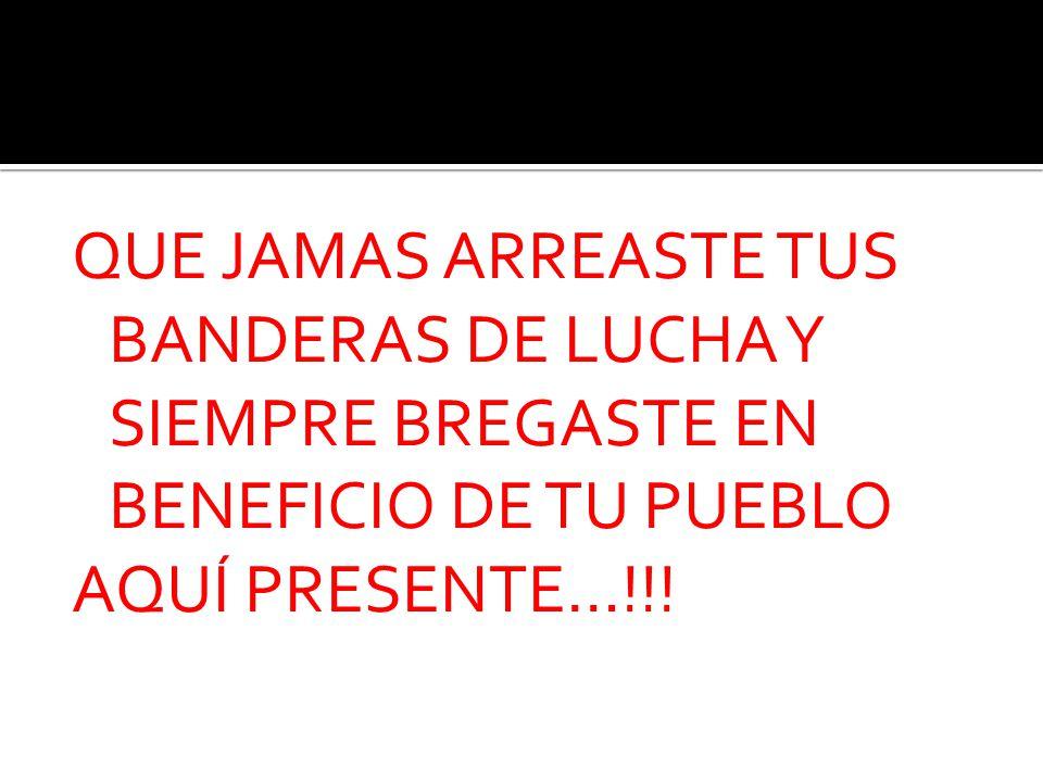 QUE JAMAS ARREASTE TUS BANDERAS DE LUCHA Y SIEMPRE BREGASTE EN BENEFICIO DE TU PUEBLO AQUÍ PRESENTE…!!!