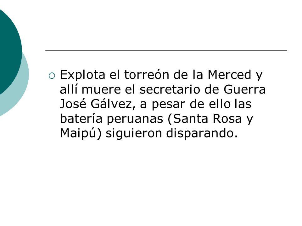 Explota el torreón de la Merced y allí muere el secretario de Guerra José Gálvez, a pesar de ello las batería peruanas (Santa Rosa y Maipú) siguieron disparando.