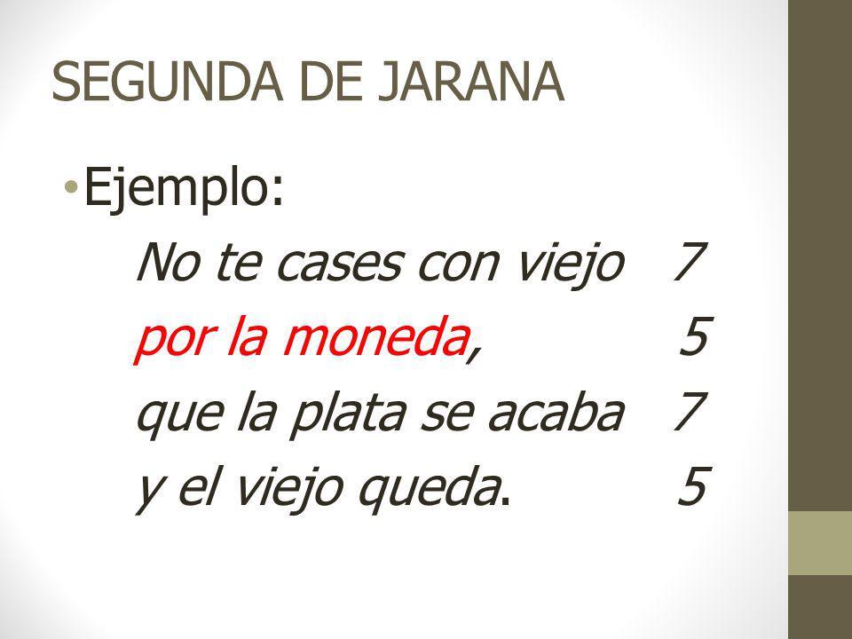 SEGUNDA DE JARANA Ejemplo: No te cases con viejo 7 por la moneda, 5