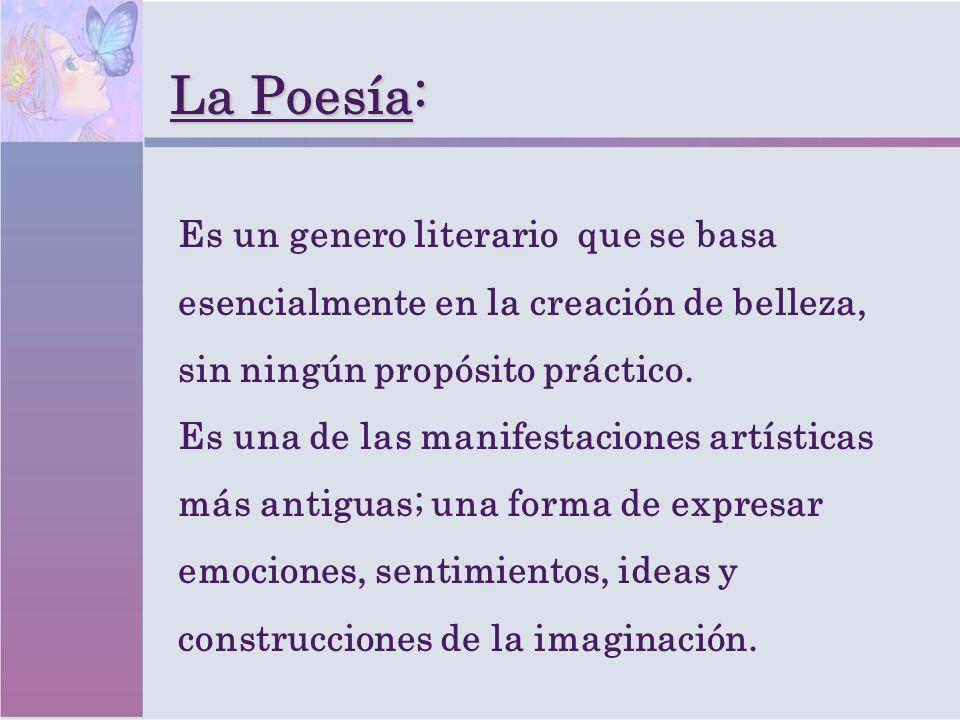 La Poesía:Es un genero literario que se basa esencialmente en la creación de belleza, sin ningún propósito práctico.