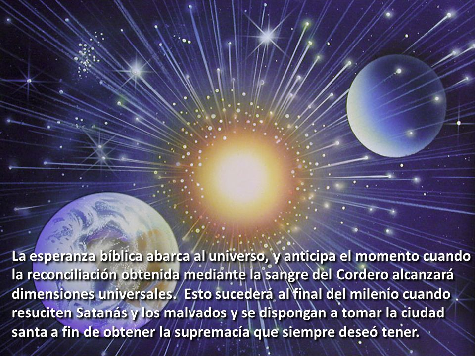La esperanza bíblica abarca al universo, y anticipa el momento cuando la reconciliación obtenida mediante la sangre del Cordero alcanzará dimensiones universales.