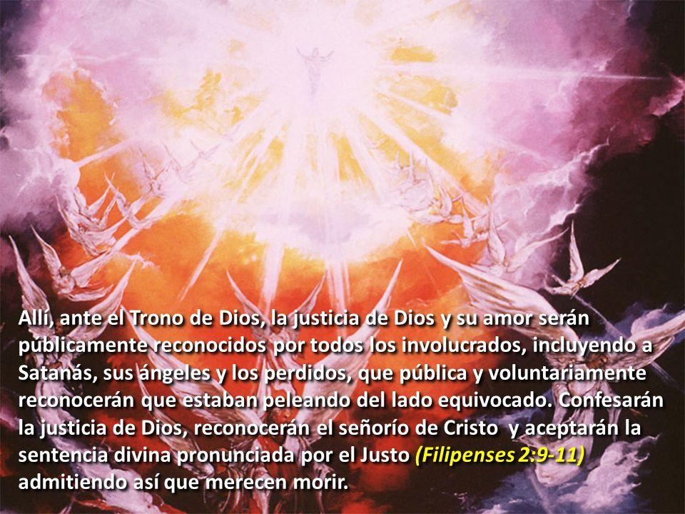 Allí, ante el Trono de Dios, la justicia de Dios y su amor serán públicamente reconocidos por todos los involucrados, incluyendo a Satanás, sus ángeles y los perdidos, que pública y voluntariamente reconocerán que estaban peleando del lado equivocado.