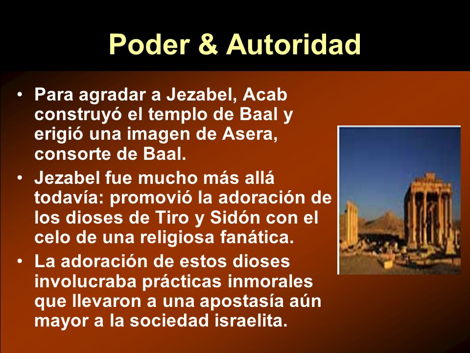 Poder & Autoridad Para agradar a Jezabel, Acab construyó el templo de Baal y erigió una imagen de Asera, consorte de Baal.