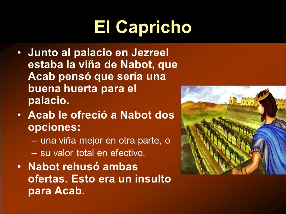 El Capricho Junto al palacio en Jezreel estaba la viña de Nabot, que Acab pensó que sería una buena huerta para el palacio.