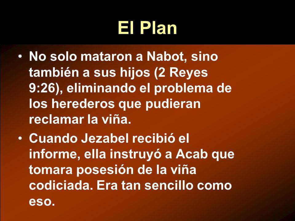 El Plan No solo mataron a Nabot, sino también a sus hijos (2 Reyes 9:26), eliminando el problema de los herederos que pudieran reclamar la viña.