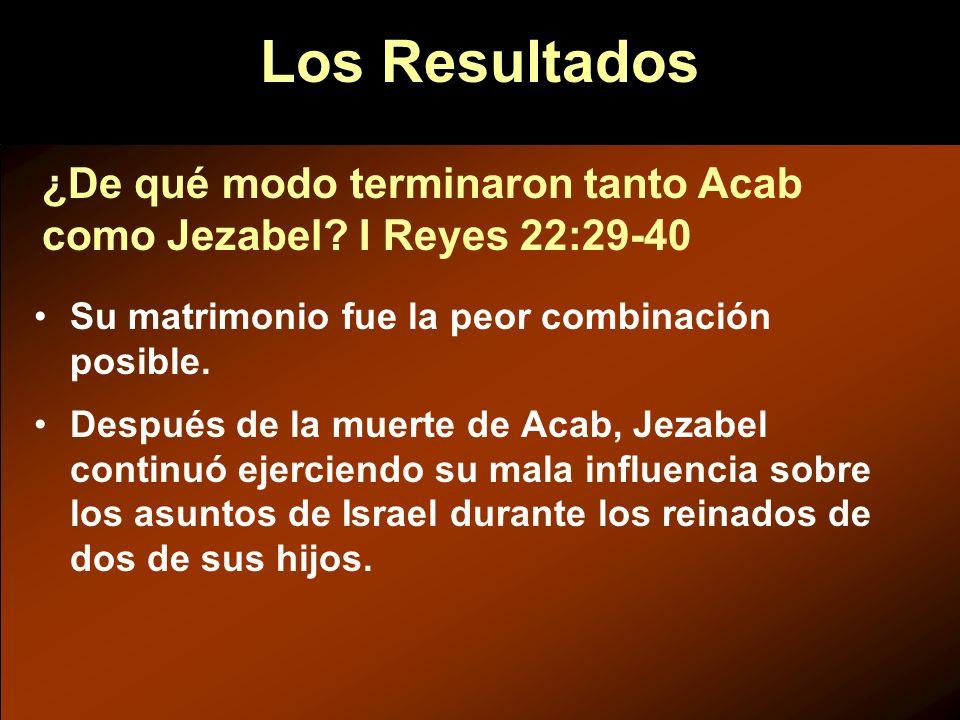 Los Resultados ¿De qué modo terminaron tanto Acab como Jezabel I Reyes 22:29-40. Su matrimonio fue la peor combinación posible.