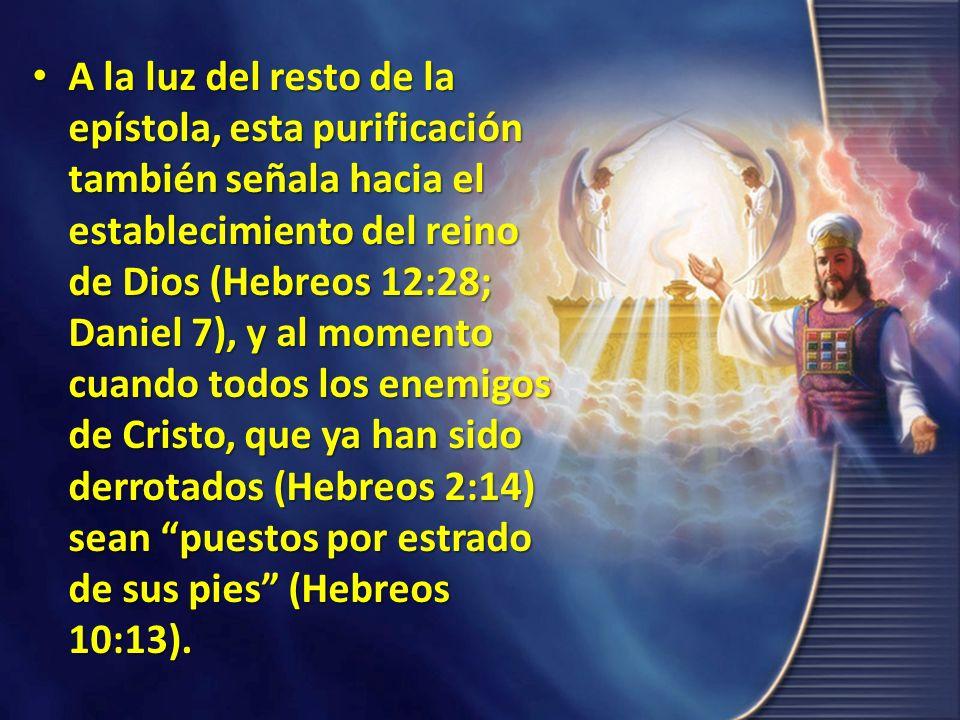 A la luz del resto de la epístola, esta purificación también señala hacia el establecimiento del reino de Dios (Hebreos 12:28; Daniel 7), y al momento cuando todos los enemigos de Cristo, que ya han sido derrotados (Hebreos 2:14) sean puestos por estrado de sus pies (Hebreos 10:13).