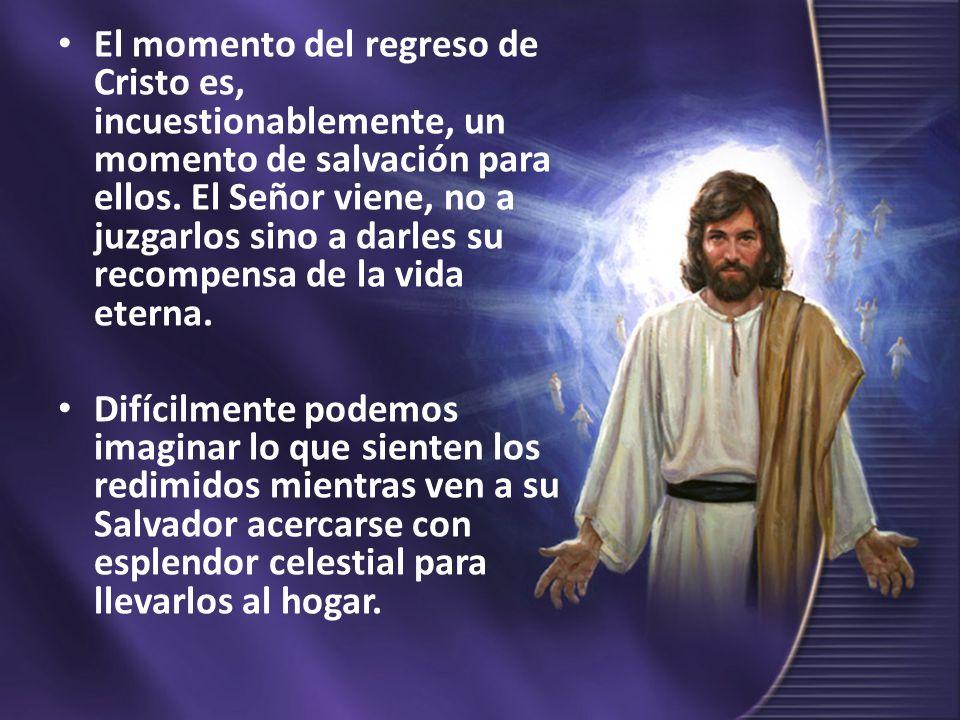 El momento del regreso de Cristo es, incuestionablemente, un momento de salvación para ellos. El Señor viene, no a juzgarlos sino a darles su recompensa de la vida eterna.