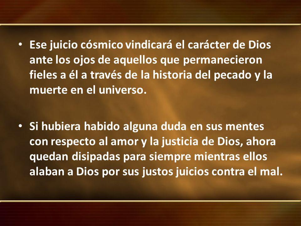 Ese juicio cósmico vindicará el carácter de Dios ante los ojos de aquellos que permanecieron fieles a él a través de la historia del pecado y la muerte en el universo.
