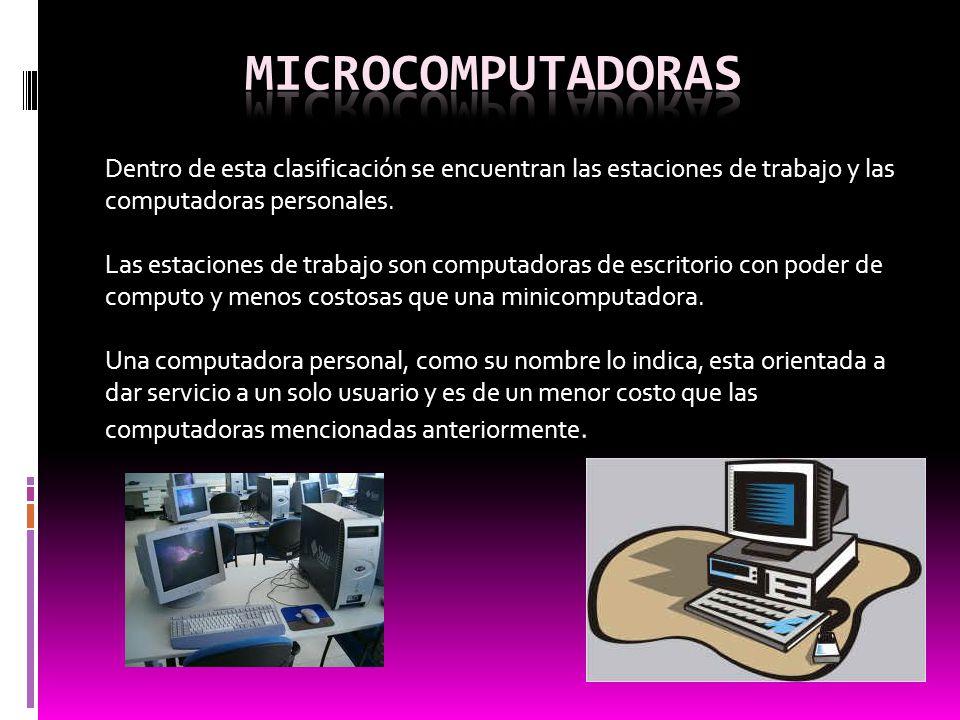 microcomputadoras Dentro de esta clasificación se encuentran las estaciones de trabajo y las computadoras personales.