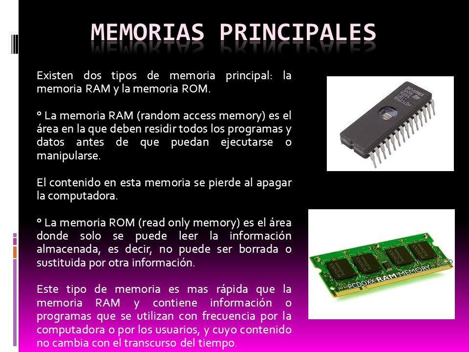 Memorias principales Existen dos tipos de memoria principal: la memoria RAM y la memoria ROM.