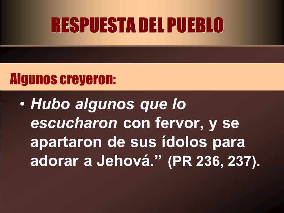 RESPUESTA DEL PUEBLO Algunos creyeron: Hubo algunos que lo escucharon con fervor, y se apartaron de sus ídolos para adorar a Jehová. (PR 236, 237).