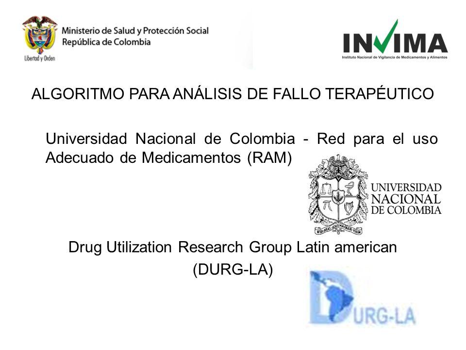 ALGORITMO PARA ANÁLISIS DE FALLO TERAPÉUTICO Universidad Nacional de Colombia - Red para el uso Adecuado de Medicamentos (RAM) Drug Utilization Research Group Latin american (DURG-LA)