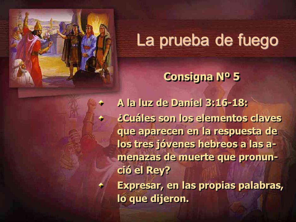 La prueba de fuego Consigna Nº 5 A la luz de Daniel 3:16-18: