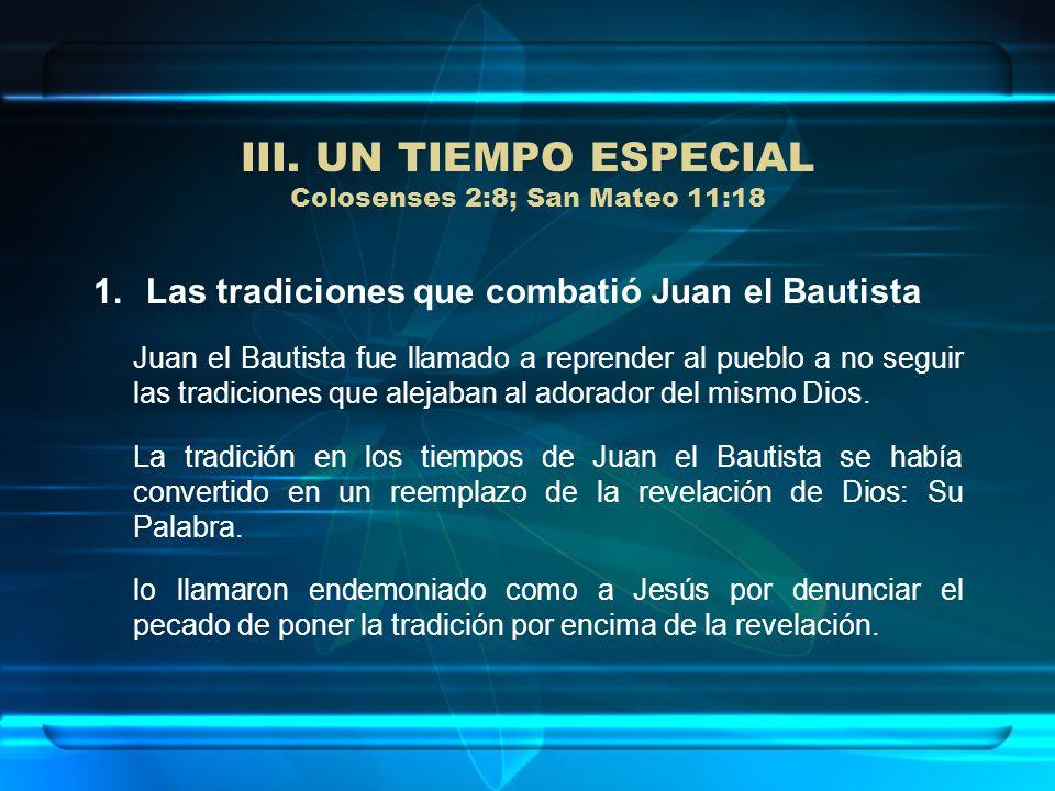 III. UN TIEMPO ESPECIAL Colosenses 2:8; San Mateo 11:18