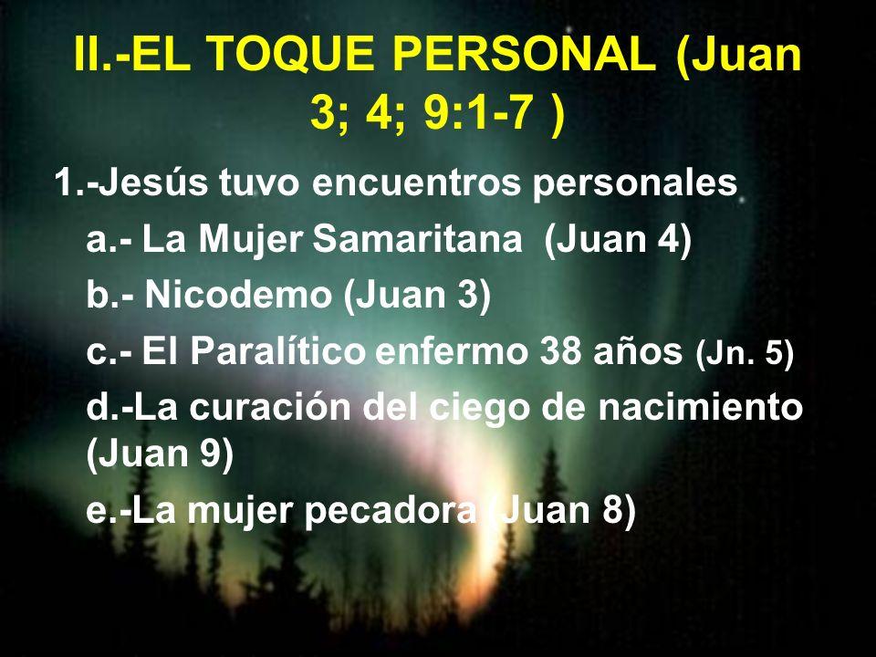 II.-EL TOQUE PERSONAL (Juan 3; 4; 9:1-7 )
