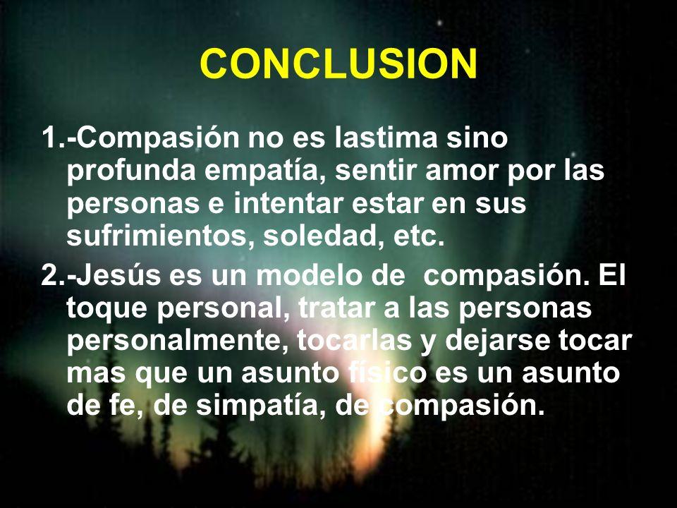 CONCLUSION 1.-Compasión no es lastima sino profunda empatía, sentir amor por las personas e intentar estar en sus sufrimientos, soledad, etc.
