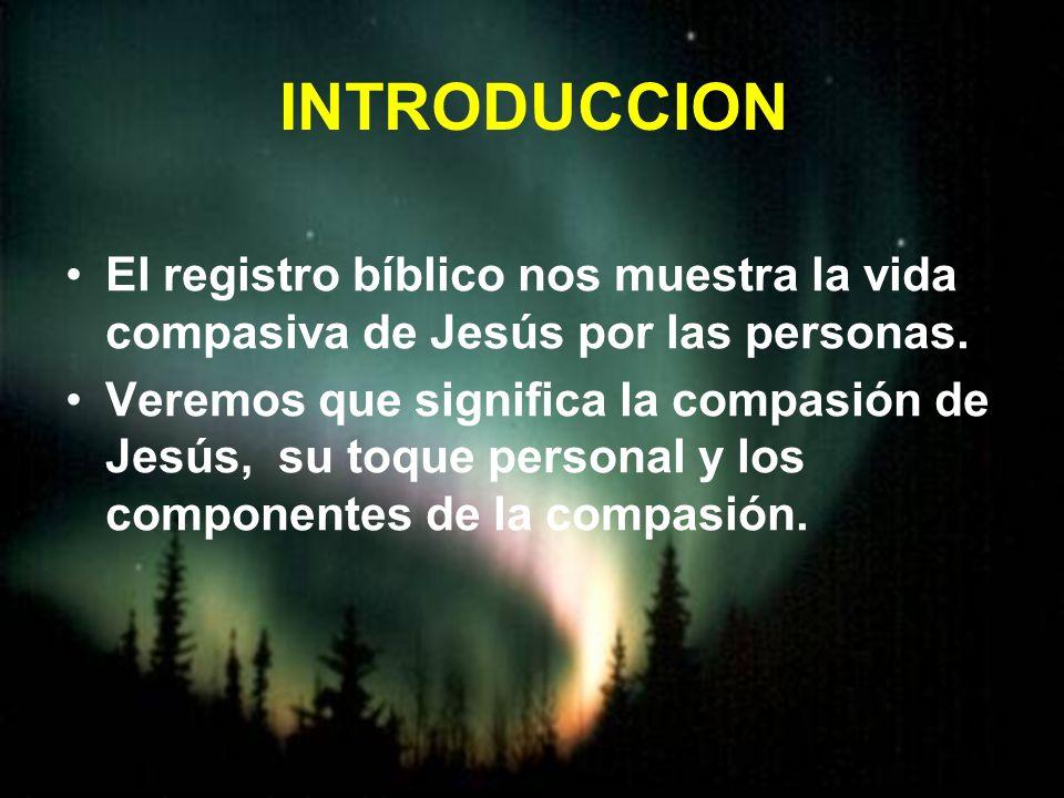 INTRODUCCION El registro bíblico nos muestra la vida compasiva de Jesús por las personas.