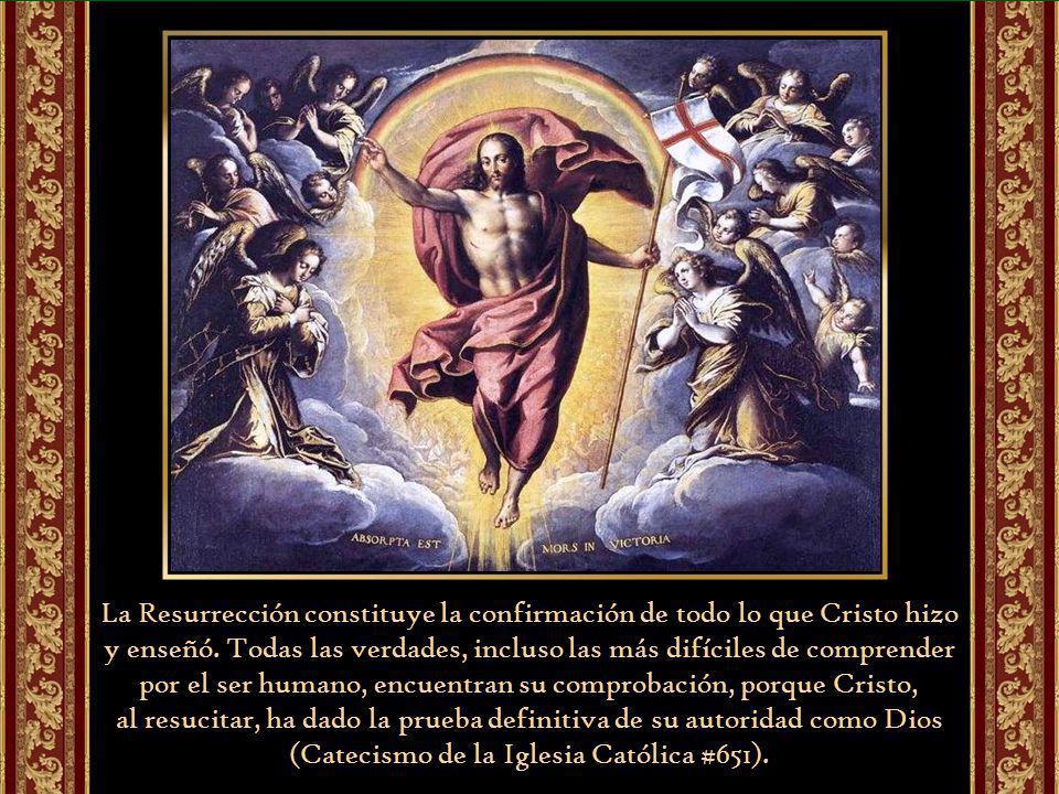 La Resurrección constituye la confirmación de todo lo que Cristo hizo y enseñó. Todas las verdades, incluso las más difíciles de comprender por el ser humano, encuentran su comprobación, porque Cristo,