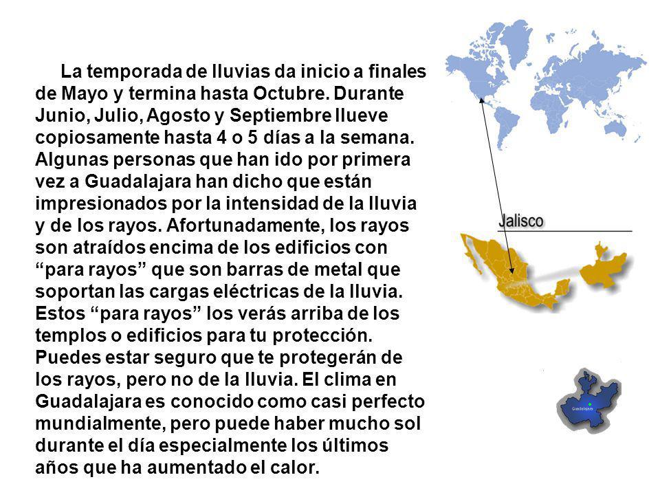 La temporada de lluvias da inicio a finales de Mayo y termina hasta Octubre. Durante Junio, Julio, Agosto y Septiembre llueve copiosamente hasta 4 o 5 días a la semana. Algunas personas que han ido por primera vez a Guadalajara han dicho que están impresionados por la intensidad de la lluvia y de los rayos. Afortunadamente, los rayos son atraídos encima de los edificios con para rayos que son barras de metal que soportan las cargas eléctricas de la lluvia.