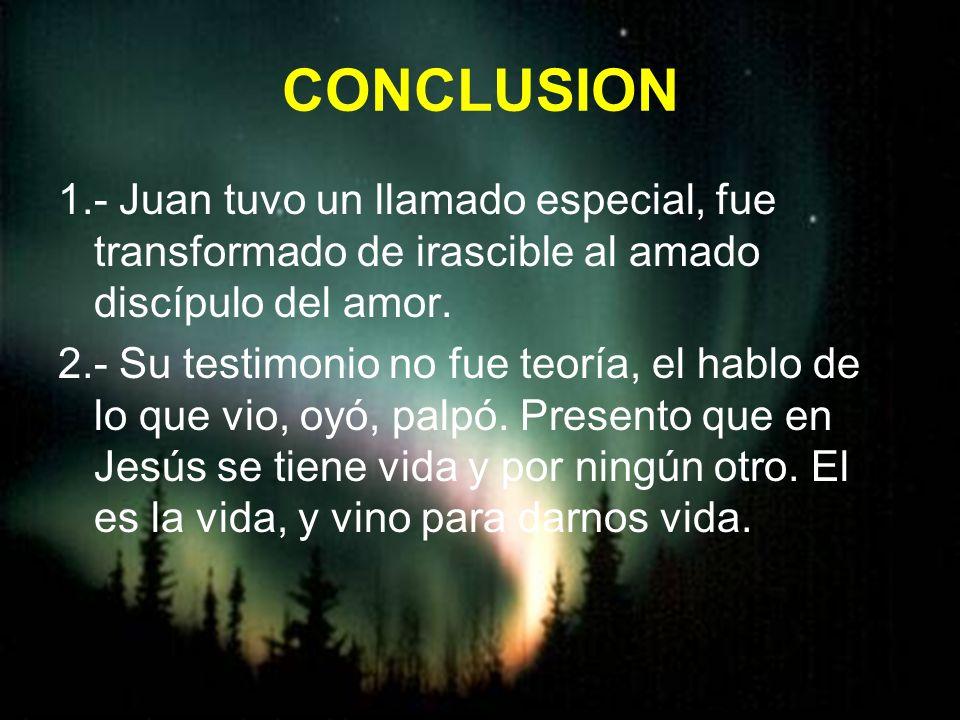 CONCLUSION 1.- Juan tuvo un llamado especial, fue transformado de irascible al amado discípulo del amor.