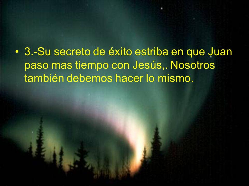 3. -Su secreto de éxito estriba en que Juan paso mas tiempo con Jesús,