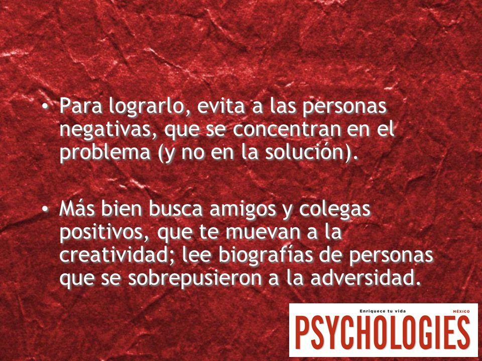 Para lograrlo, evita a las personas negativas, que se concentran en el problema (y no en la solución).