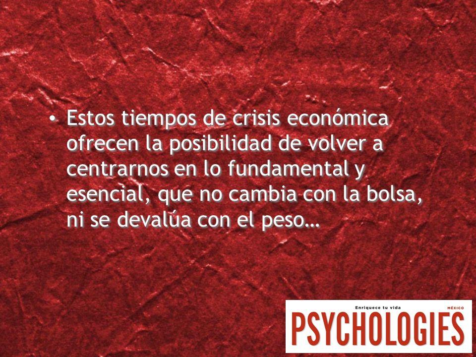 Estos tiempos de crisis económica ofrecen la posibilidad de volver a centrarnos en lo fundamental y esencial, que no cambia con la bolsa, ni se devalúa con el peso…