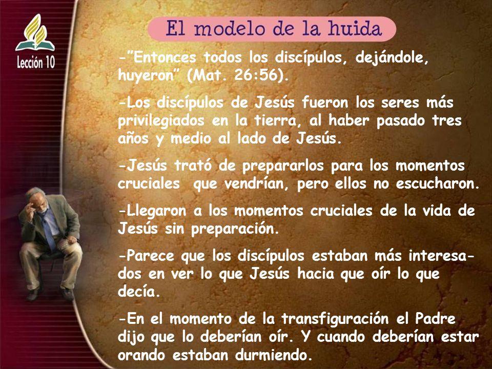 - Entonces todos los discípulos, dejándole, huyeron (Mat. 26:56).