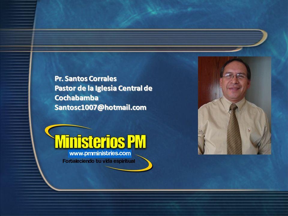 Pr. Santos Corrales Pastor de la Iglesia Central de Cochabamba Santosc1007@hotmail.com