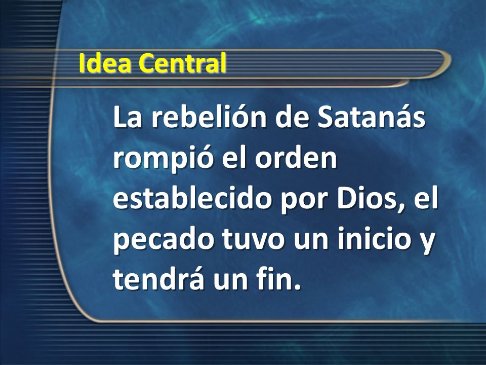 Idea Central La rebelión de Satanás rompió el orden establecido por Dios, el pecado tuvo un inicio y tendrá un fin.