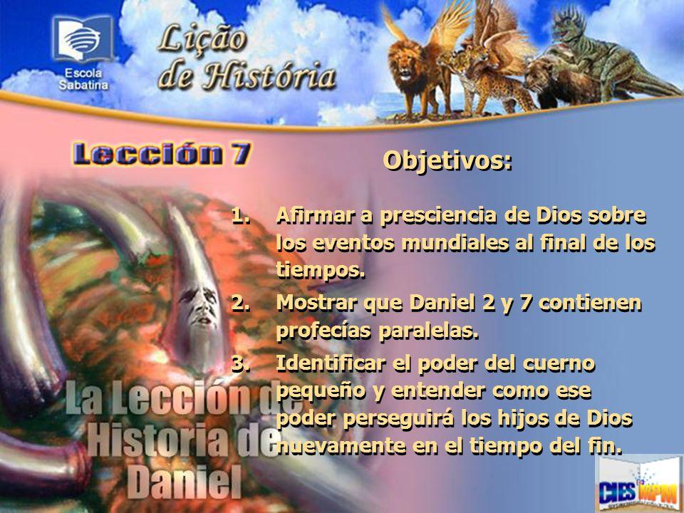 Objetivos:Afirmar a presciencia de Dios sobre los eventos mundiales al final de los tiempos. Mostrar que Daniel 2 y 7 contienen profecías paralelas.