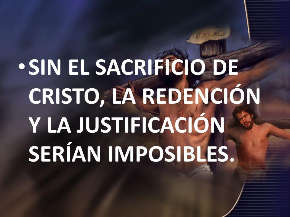 SIN EL SACRIFICIO DE CRISTO, LA REDENCIÓN Y LA JUSTIFICACIÓN SERÍAN IMPOSIBLES.
