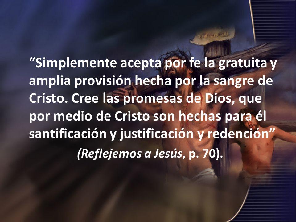 Simplemente acepta por fe la gratuita y amplia provisión hecha por la sangre de Cristo. Cree las promesas de Dios, que por medio de Cristo son hechas para él santificación y justificación y redención
