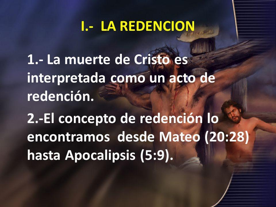 I.- LA REDENCION 1.- La muerte de Cristo es interpretada como un acto de redención.