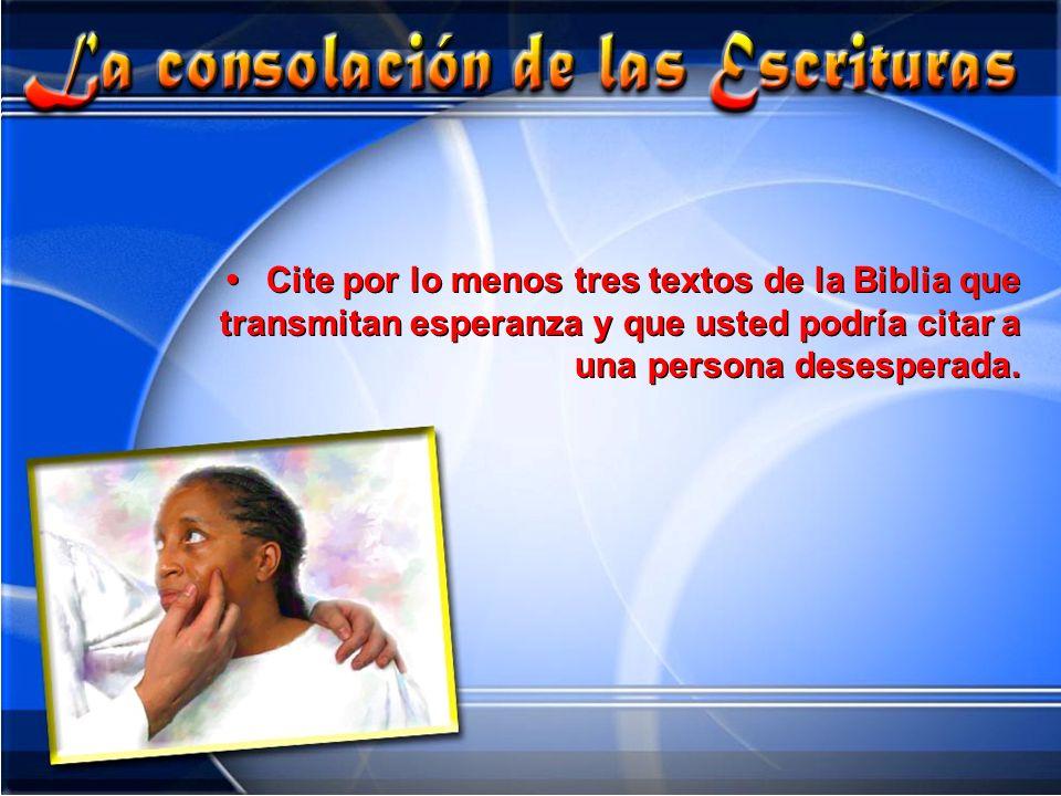 • Cite por lo menos tres textos de la Biblia que transmitan esperanza y que usted podría citar a una persona desesperada.