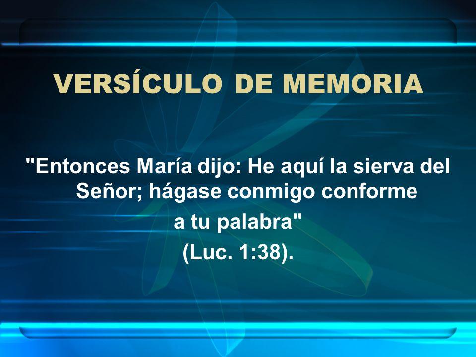 VERSÍCULO DE MEMORIA Entonces María dijo: He aquí la sierva del Señor; hágase conmigo conforme. a tu palabra