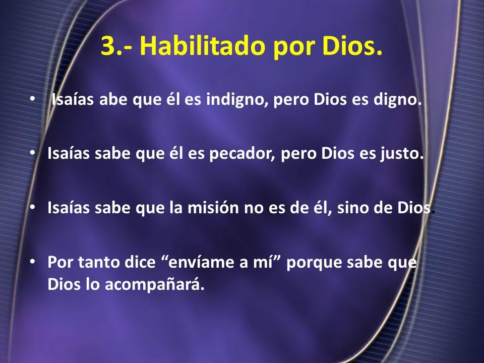 3.- Habilitado por Dios. Isaías abe que él es indigno, pero Dios es digno. Isaías sabe que él es pecador, pero Dios es justo.