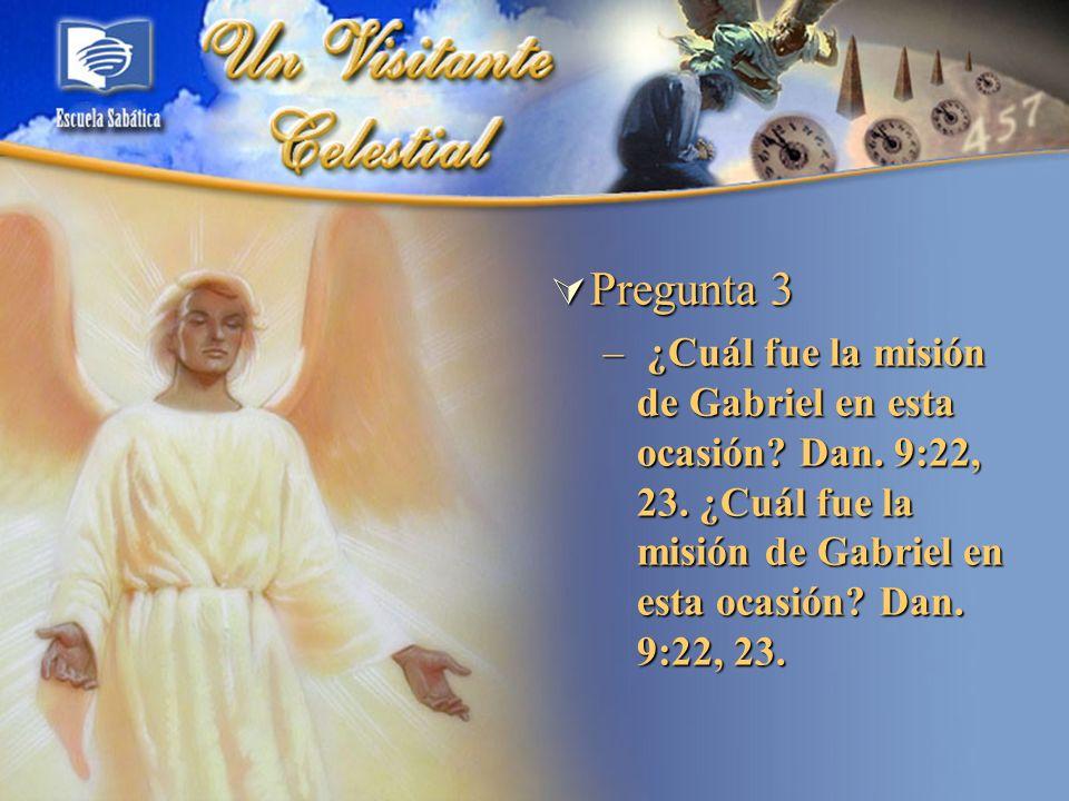 Pregunta 3 ¿Cuál fue la misión de Gabriel en esta ocasión Dan. 9:22, 23. ¿Cuál fue la misión de Gabriel en esta ocasión Dan. 9:22, 23.